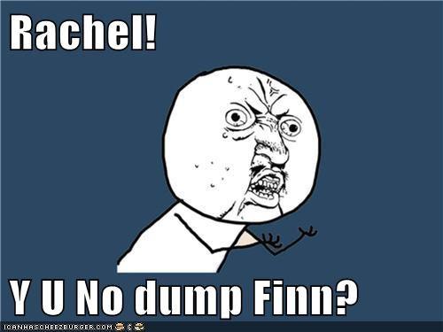 Rachel!  Y U No dump Finn?