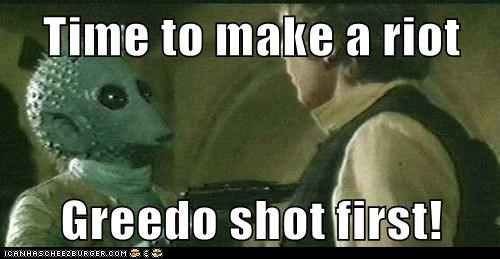 Time to make a riot  Greedo shot first!
