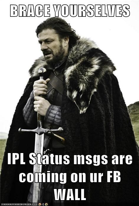 BRACE YOURSELVES  IPL Status msgs are coming on ur FB WALL