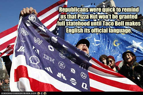 Republicans were quick to remind us that Pizza Hut won't be granted full statehood until Taco Bell makes English its official language.