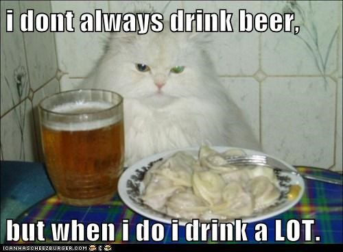 i dont always drink beer,  but when i do i drink a LOT.