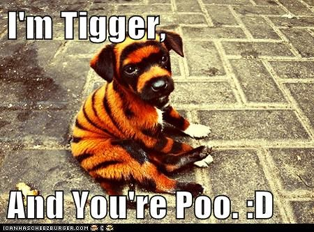 I'm Tigger,  And You're Poo. :D