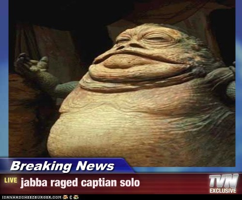 Breaking News - jabba raged captian solo
