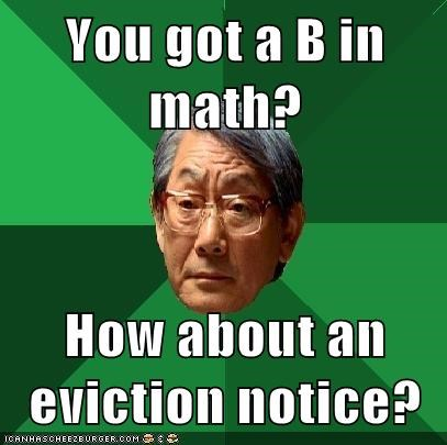 You got a B in math?  How about an eviction notice?