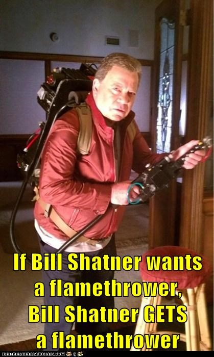 If Bill Shatner wants                a flamethrower,                      Bill Shatner GETS                                          a flamethrower