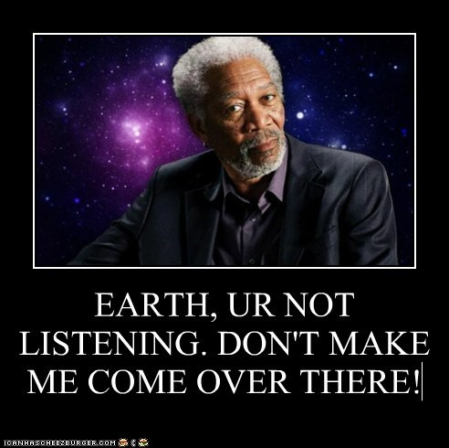 EARTH, UR NOT LISTENING. DON'T MAKE ME COME OVER THERE!