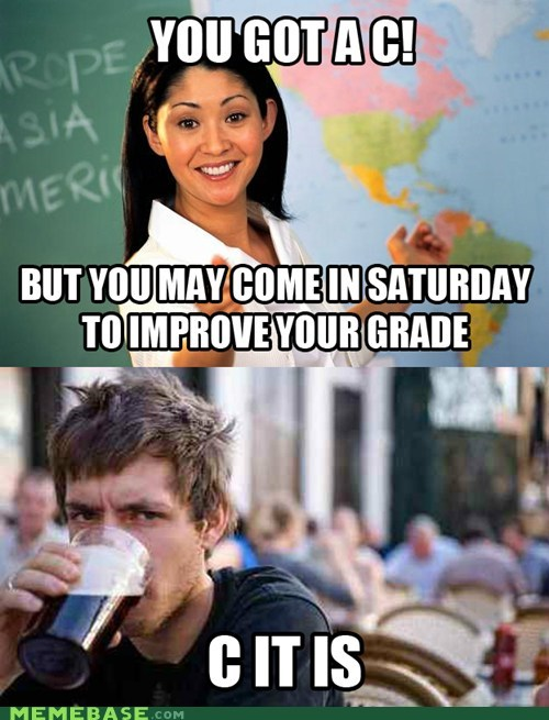 c,Close Enough,grades,saturday,school,Terrible Teacher