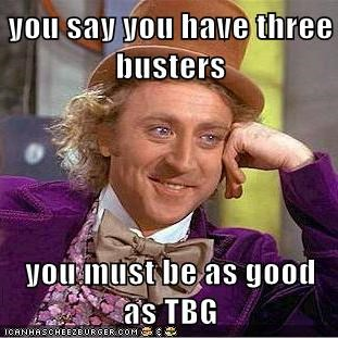 you say you have three busters  you must be as good as TBG