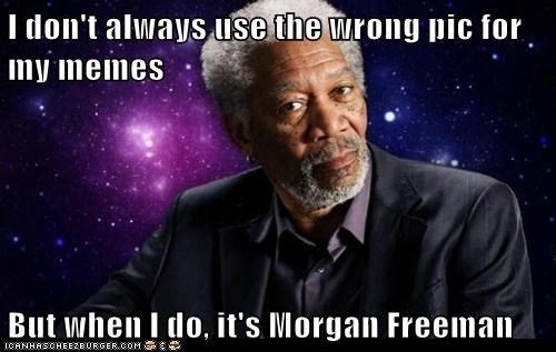 I don't always use the wrong pic for my memes  But when I do, it's Morgan Freeman