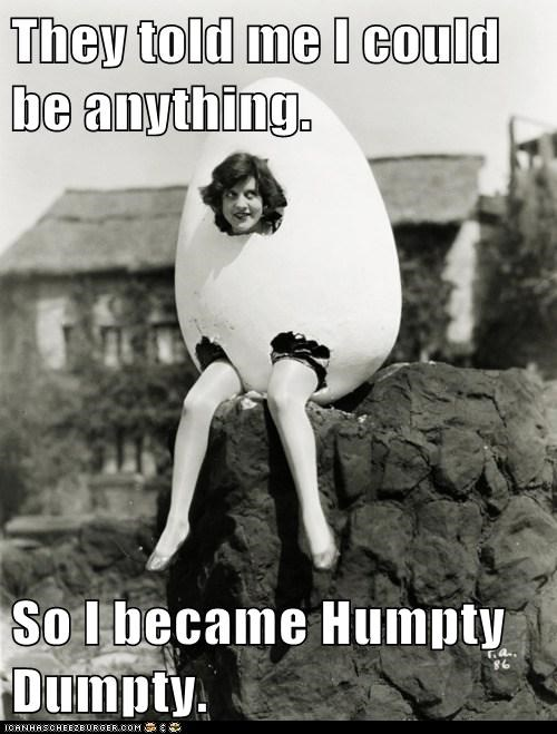 They told me I could be anything.  So I became Humpty Dumpty.