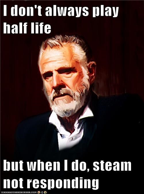 I don't always play half life  but when I do, steam not responding