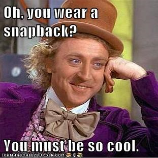 Oh, you wear a snapback?  You must be so cool.