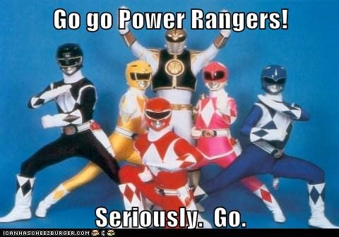 Go go Power Rangers!  Seriously.  Go.