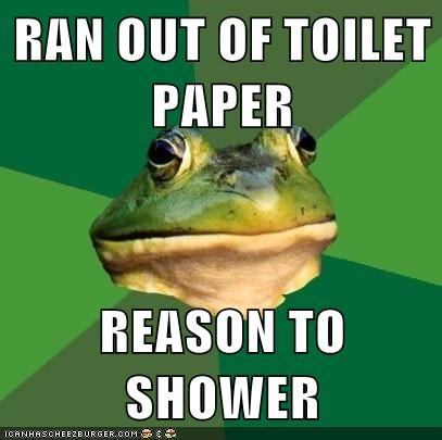 RAN OUT OF TOILET PAPER  REASON TO SHOWER