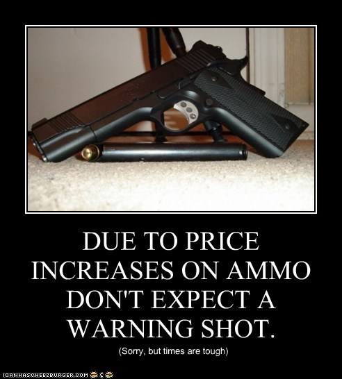 DUE TO PRICE INCREASES ON AMMO DON'T EXPECT A WARNING SHOT.