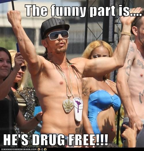 The funny part is....  HE'S DRUG FREE!!!