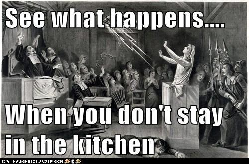 See what happens....  When you don't stay in the kitchen
