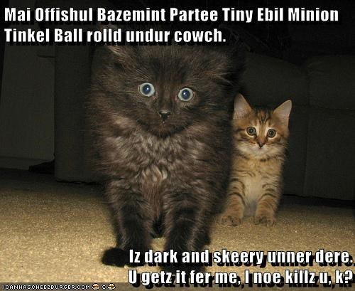 Mai Offishul Bazemint Partee Tiny Ebil Minion Tinkel Ball rolld undur cowch.  Iz dark and skeery unner dere.                                    U getz it fer me, I noe killz u, k?