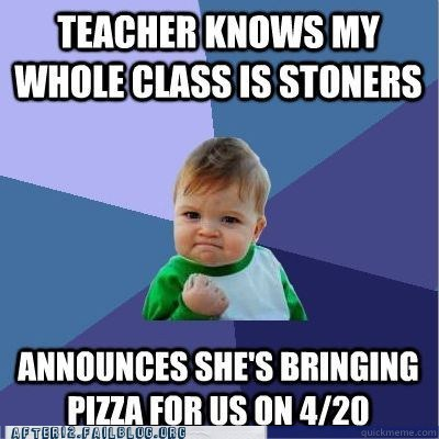 420,awesome teacher,class,cool teacher,pizza,stoners