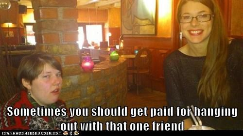 Sometimes you should get paid for hanging out with that one friend