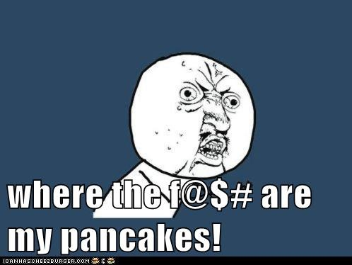 where the f@$# are my pancakes!