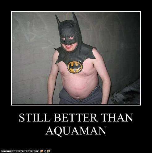 STILL BETTER THAN AQUAMAN