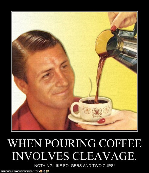 WHEN POURING COFFEE INVOLVES CLEAVAGE.