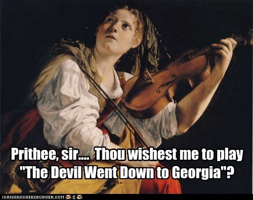 "Prithee, sir....  Thou wishest me to play ""The Devil Went Down to Georgia""?"