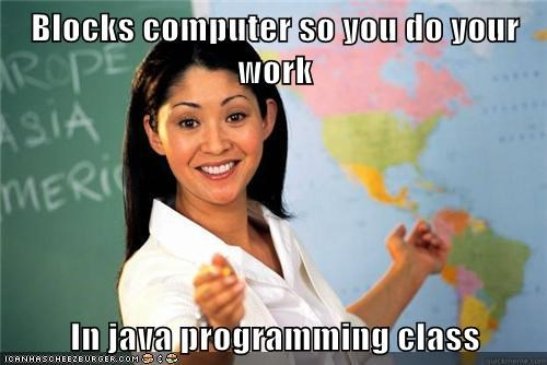 Blocks computer so you do your work  In java programming class