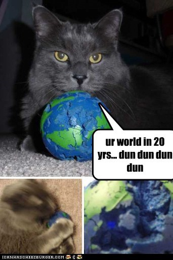 ur world in 20 yrs... dun dun dun dun