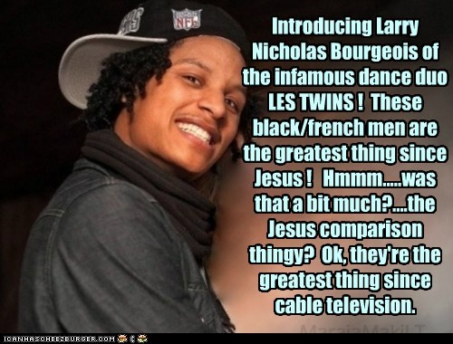 Introducing Larry Nicholas Bourgeois of the infamous dance duo LES TWINS !  These black/french men are the greatest thing since Jesus !   Hmmm.....was that a bit much?....the Jesus comparison thingy?  Ok, they're the greatest thing since cable television.