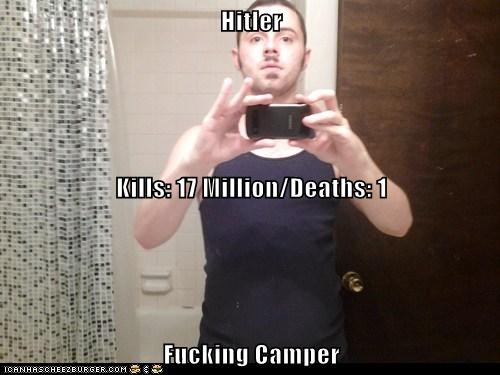 Hitler Kills: 17 Million/Deaths: 1 Fucking Camper