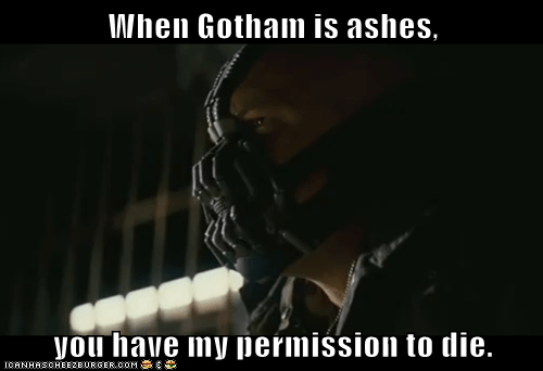 When Gotham is ashes,  you have my permission to die.