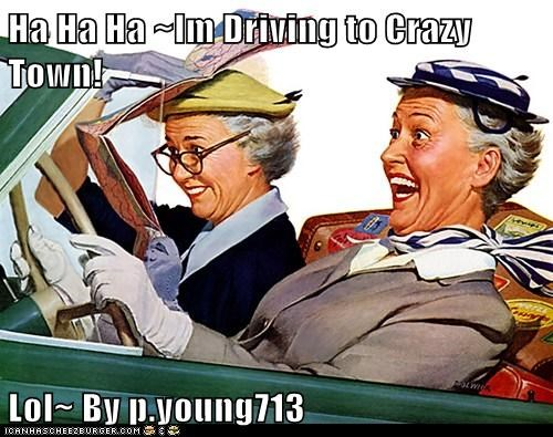 Ha Ha Ha ~Im Driving to Crazy Town!  Lol~ By p.young713