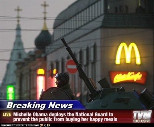 Breaking News - Michelle Obama deploys the National Guard to prevent the public from buying her happy meals