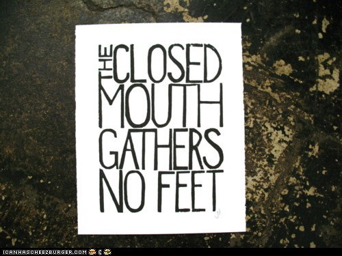 The Closed Mouth Gathers No Feet