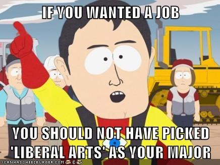 IF YOU WANTED A JOB  YOU SHOULD NOT HAVE PICKED 'LIBERAL ARTS' AS YOUR MAJOR