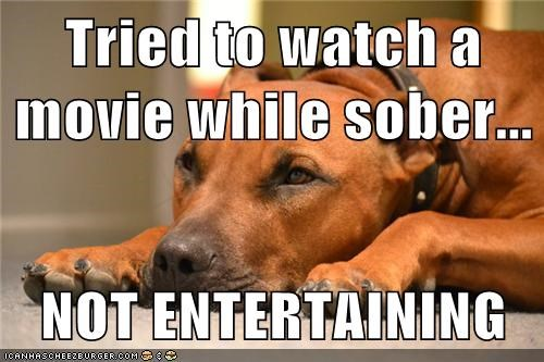 Tried to watch a movie while sober...  NOT ENTERTAINING