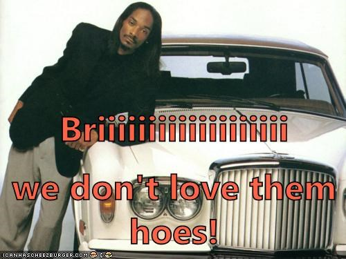 Briiiiiiiiiiiiiiiiiii we don't love them hoes!