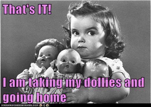 That's IT!  I am taking my dollies and going home