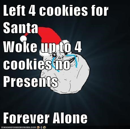Left 4 cookies for Santa Woke up to 4 cookies no Presents Forever Alone