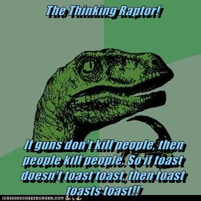 The Thinking Raptor!   If guns don't kill people, then people kill people. So if toast doesn't toast toast, then toast toasts toast!!