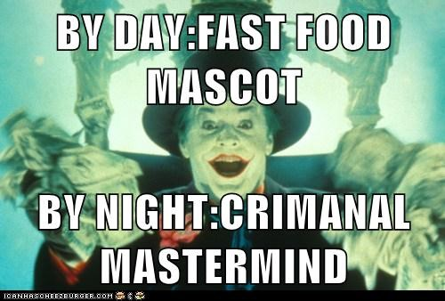 BY DAY:FAST FOOD MASCOT  BY NIGHT:CRIMANAL MASTERMIND