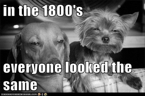 in the 1800's  everyone looked the same
