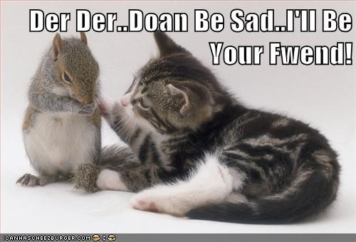 Der Der..Doan Be Sad..I'll Be Your Fwend!