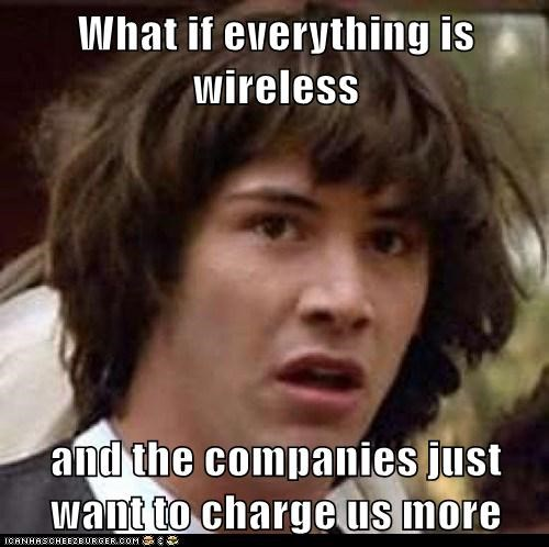 What if everything is wireless  and the companies just want to charge us more