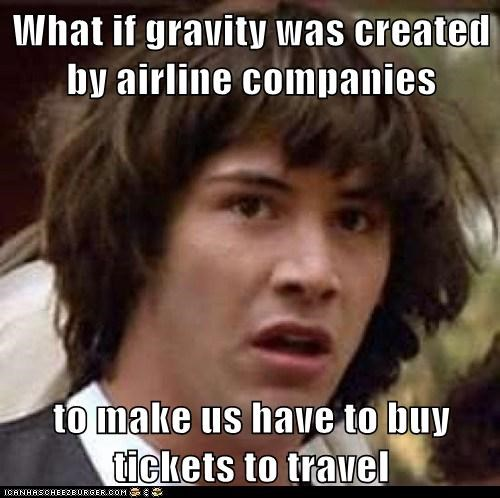 What if gravity was created by airline companies  to make us have to buy tickets to travel