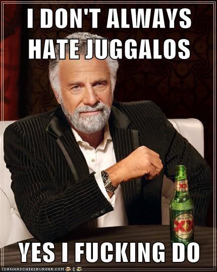 I DON'T ALWAYS HATE JUGGALOS  YES I FUCKING DO
