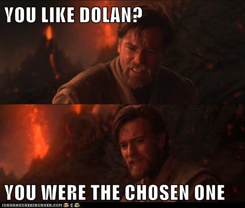 YOU LIKE DOLAN?  YOU WERE THE CHOSEN ONE