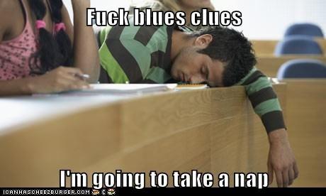 f*ck blues clues  I'm going to take a nap